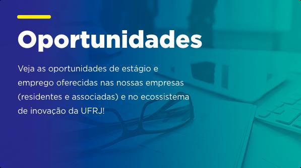 Oportunidades - Neste espaço é possível checar as oportunidades de trabalho e estágio abertas pelas empresas baseadas no Parque Tecnológico da UFRJ. Confira!